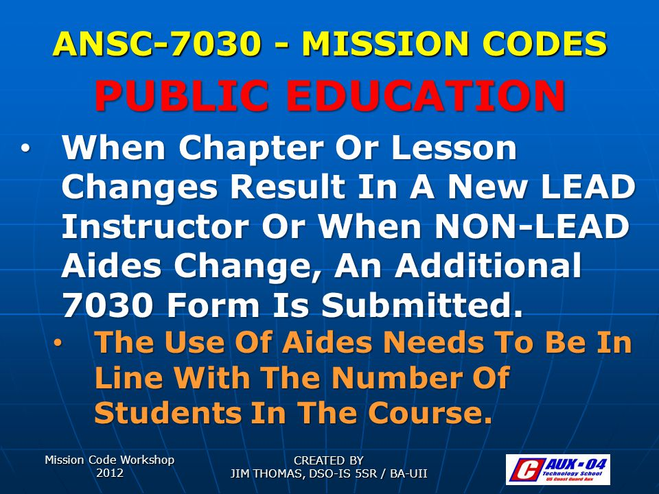 Mission Code Workshop 2012 CREATED BY JIM THOMAS, DSO-IS 5SR / BA-UII ANSC-7030 - MISSION CODES When Chapter Or Lesson Changes Result In A New LEAD Instructor Or When NON-LEAD Aides Change, An Additional 7030 Form Is Submitted.