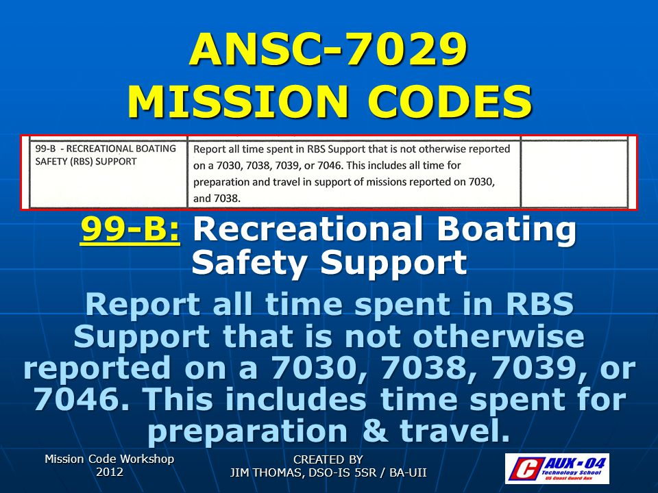Mission Code Workshop 2012 CREATED BY JIM THOMAS, DSO-IS 5SR / BA-UII ANSC-7029 MISSION CODES 99-B: Recreational Boating Safety Support Report all time spent in RBS Support that is not otherwise reported on a 7030, 7038, 7039, or 7046.