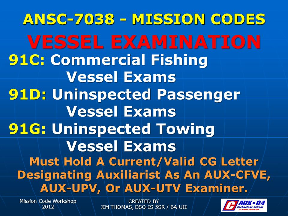 Mission Code Workshop 2012 CREATED BY JIM THOMAS, DSO-IS 5SR / BA-UII ANSC-7038 - MISSION CODES 91C: Commercial Fishing Vessel Exams 91D: Uninspected Passenger Vessel Exams 91G: Uninspected Towing Vessel Exams Must Hold A Current/Valid CG Letter Designating Auxiliarist As An AUX-CFVE, AUX-UPV, Or AUX-UTV Examiner.
