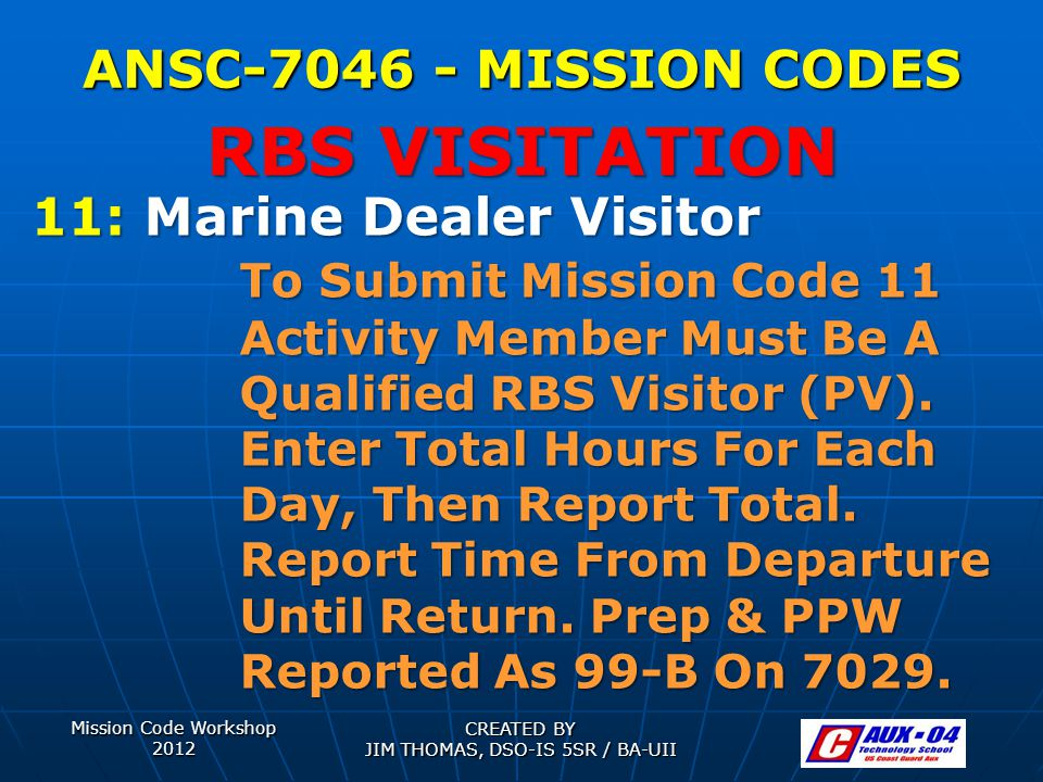 Mission Code Workshop 2012 CREATED BY JIM THOMAS, DSO-IS 5SR / BA-UII ANSC-7046 - MISSION CODES 11: Marine Dealer Visitor To Submit Mission Code 11 Activity Member Must Be A Qualified RBS Visitor (PV).