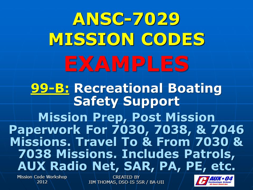 Mission Code Workshop 2012 CREATED BY JIM THOMAS, DSO-IS 5SR / BA-UII ANSC-7029 MISSION CODES 99-B: Recreational Boating Safety Support Mission Prep, Post Mission Paperwork For 7030, 7038, & 7046 Missions.