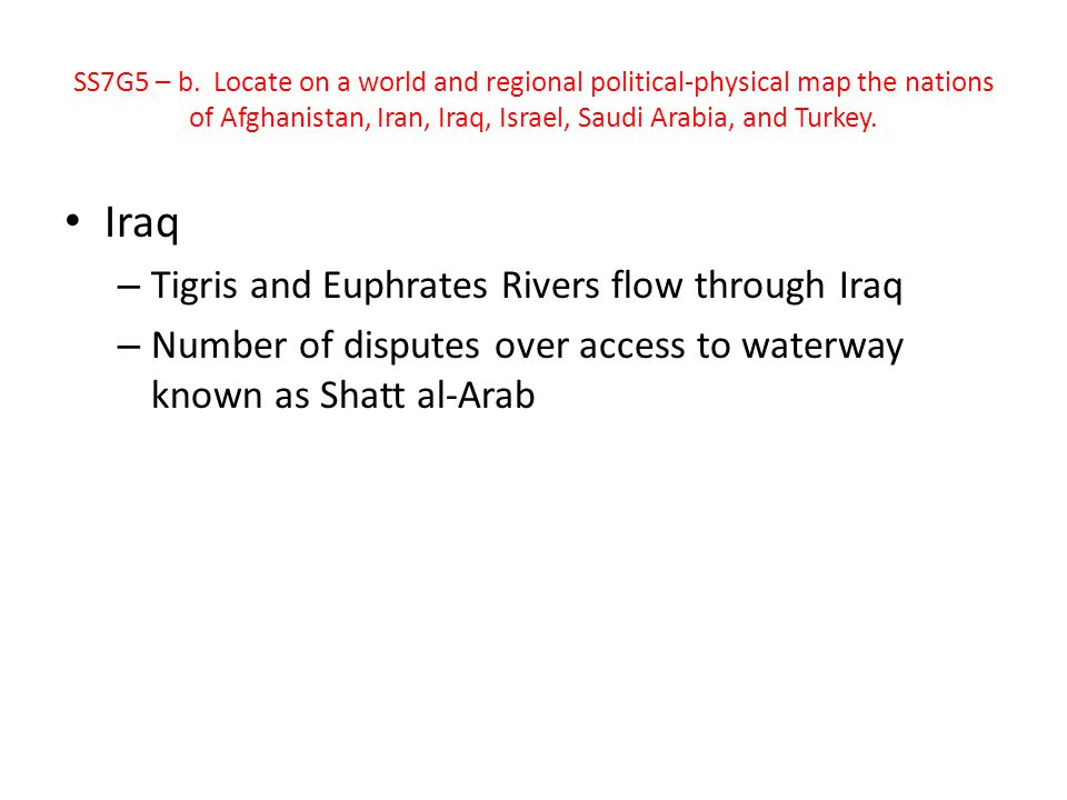 Iraq – Tigris and Euphrates Rivers flow through Iraq – Number of disputes over access to waterway known as Shatt al-Arab SS7G5 – b. Locate on a world