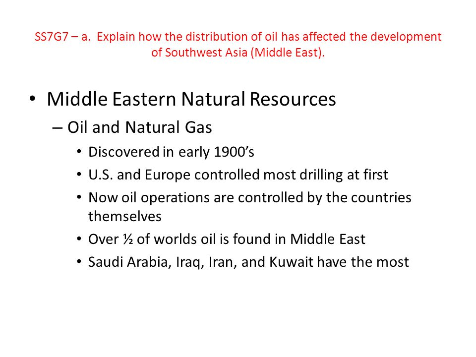 SS7G7 – a. Explain how the distribution of oil has affected the development of Southwest Asia (Middle East). Middle Eastern Natural Resources – Oil an