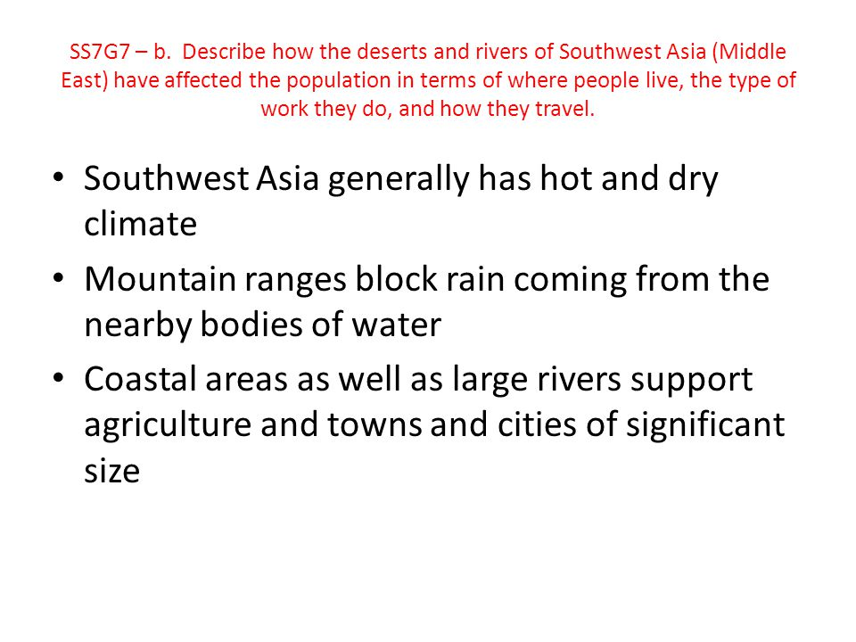 Southwest Asia generally has hot and dry climate Mountain ranges block rain coming from the nearby bodies of water Coastal areas as well as large rive