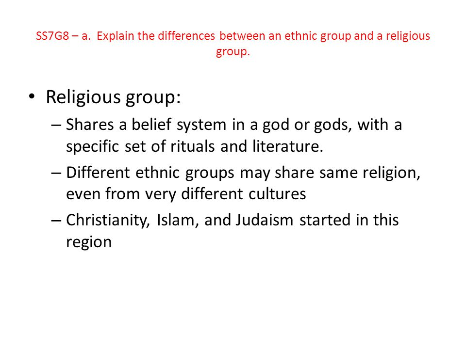 Religious group: – Shares a belief system in a god or gods, with a specific set of rituals and literature. – Different ethnic groups may share same re