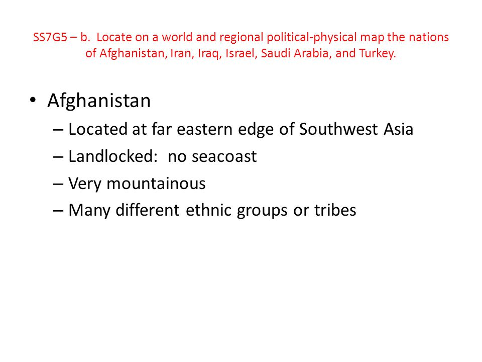SS7G5 – b. Locate on a world and regional political-physical map the nations of Afghanistan, Iran, Iraq, Israel, Saudi Arabia, and Turkey. Afghanistan