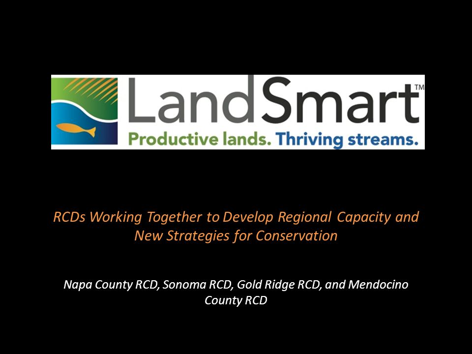 Drivers for Accelerated Regional Collaboration: the Creation of LandSmart™ Regional conservation issues and competition with other conservation oriented groups TMDLs and specific waste discharge requirements in two watersheds Grower desire for options to comply with waste discharge requirement