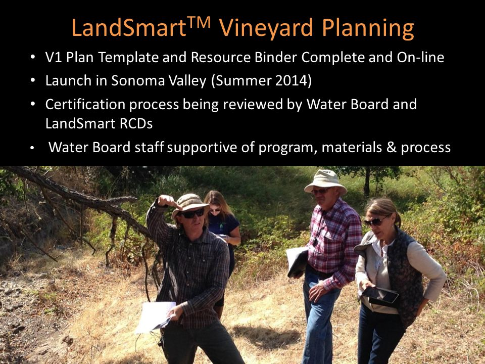 LandSmart TM Vineyard Planning V1 Plan Template and Resource Binder Complete and On-line Launch in Sonoma Valley (Summer 2014) Certification process being reviewed by Water Board and LandSmart RCDs Water Board staff supportive of program, materials & process