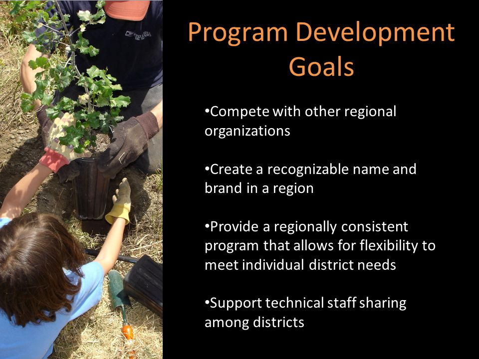 Program Development Goals Compete with other regional organizations Create a recognizable name and brand in a region Provide a regionally consistent program that allows for flexibility to meet individual district needs Support technical staff sharing among districts