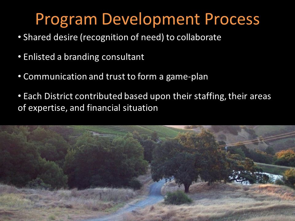 Program Development Process Shared desire (recognition of need) to collaborate Enlisted a branding consultant Communication and trust to form a game-plan Each District contributed based upon their staffing, their areas of expertise, and financial situation