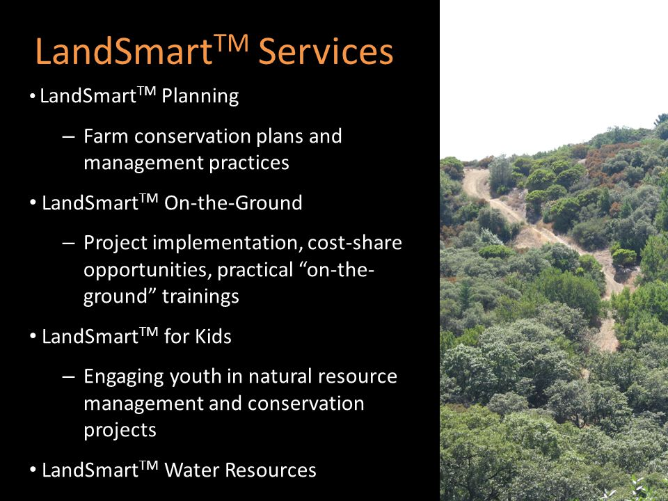 LandSmart TM Services LandSmart TM Planning – Farm conservation plans and management practices LandSmart TM On-the-Ground – Project implementation, cost-share opportunities, practical on-the- ground trainings LandSmart TM for Kids – Engaging youth in natural resource management and conservation projects LandSmart TM Water Resources
