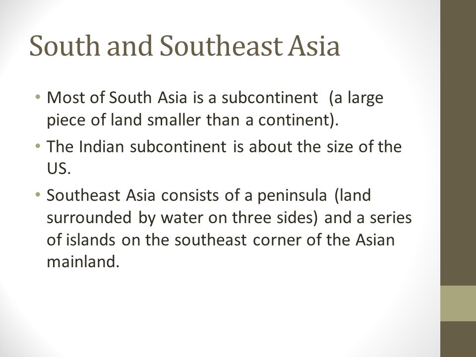 Most of South Asia is a subcontinent (a large piece of land smaller than a continent). The Indian subcontinent is about the size of the US. Southeast