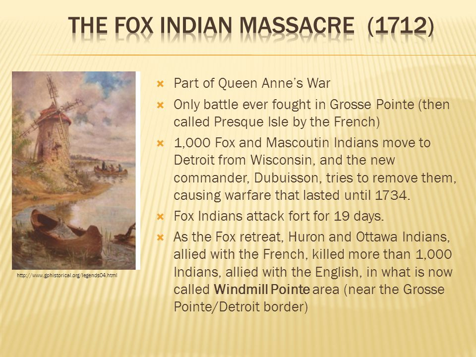  Part of Queen Anne's War  Only battle ever fought in Grosse Pointe (then called Presque Isle by the French)  1,000 Fox and Mascoutin Indians move