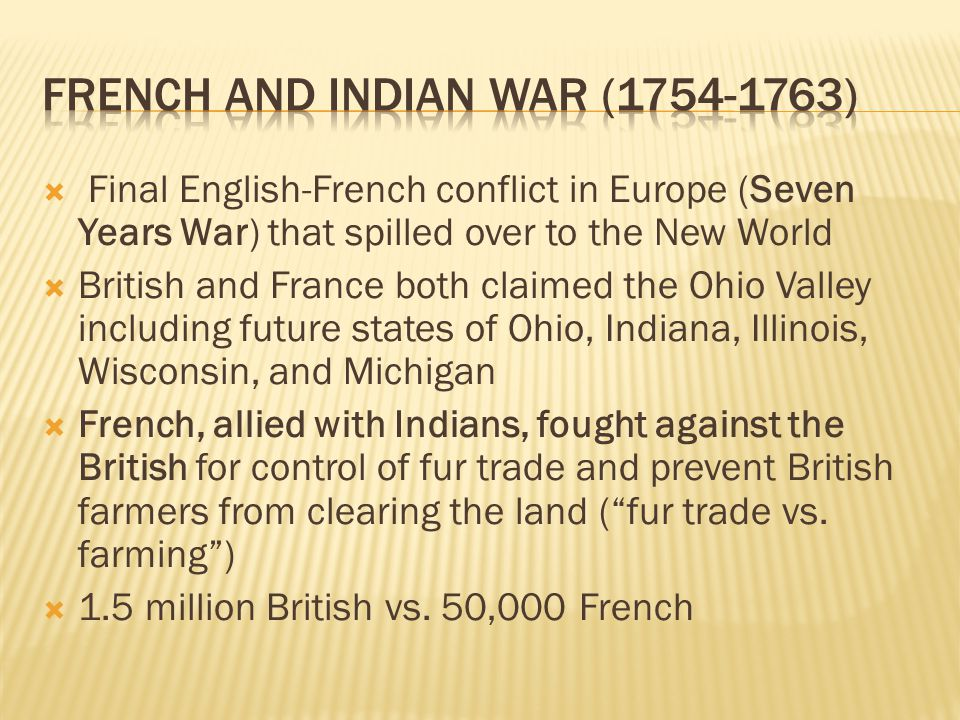  Final English-French conflict in Europe (Seven Years War) that spilled over to the New World  British and France both claimed the Ohio Valley inclu