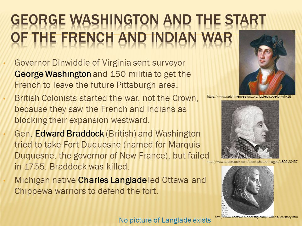 Governor Dinwiddie of Virginia sent surveyor George Washington and 150 militia to get the French to leave the future Pittsburgh area. British Colonist
