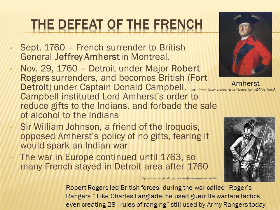 Sept. 1760 – French surrender to British General Jeffrey Amherst in Montreal. Nov. 29, 1760 – Detroit under Major Robert Rogers surrenders, and become