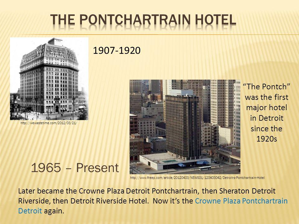 1965 – Present 1907-1920 Later became the Crowne Plaza Detroit Pontchartrain, then Sheraton Detroit Riverside, then Detroit Riverside Hotel. Now it's