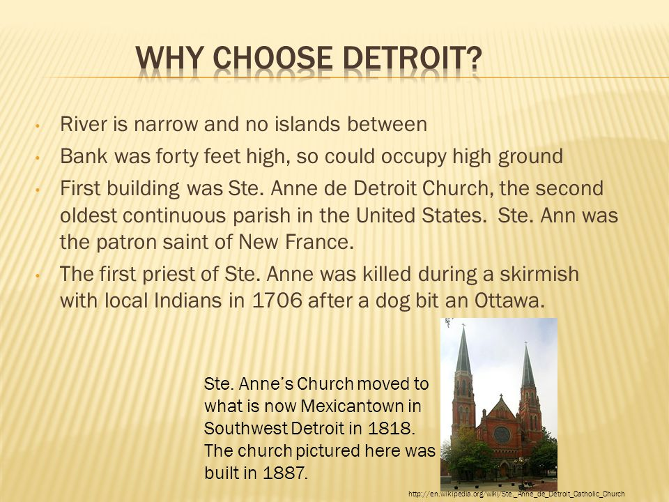 River is narrow and no islands between Bank was forty feet high, so could occupy high ground First building was Ste. Anne de Detroit Church, the secon
