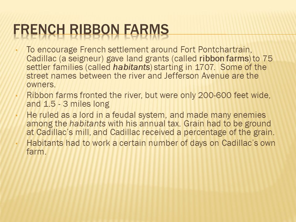 To encourage French settlement around Fort Pontchartrain, Cadillac (a seigneur) gave land grants (called ribbon farms) to 75 settler families (called