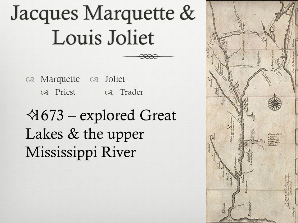 Jacques Marquette & Louis Joliet  Marquette  Priest  Joliet  Trader  1673 – explored Great Lakes & the upper Mississippi River