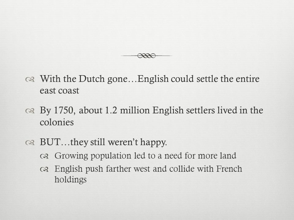  With the Dutch gone…English could settle the entire east coast  By 1750, about 1.2 million English settlers lived in the colonies  BUT…they still weren't happy.