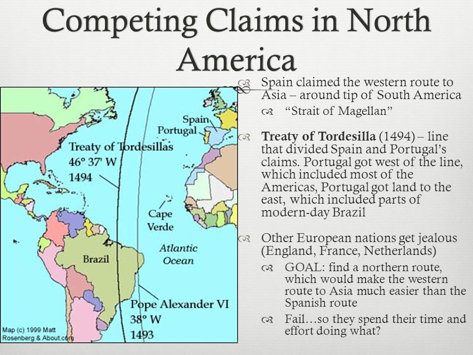 Competing Claims in North America  Spain claimed the western route to Asia – around tip of South America  Strait of Magellan  Treaty of Tordesilla (1494) – line that divided Spain and Portugal's claims.