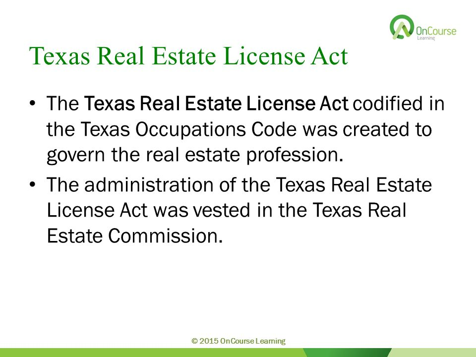 Texas Real Estate License Act The Texas Real Estate License Act codified in the Texas Occupations Code was created to govern the real estate profession.