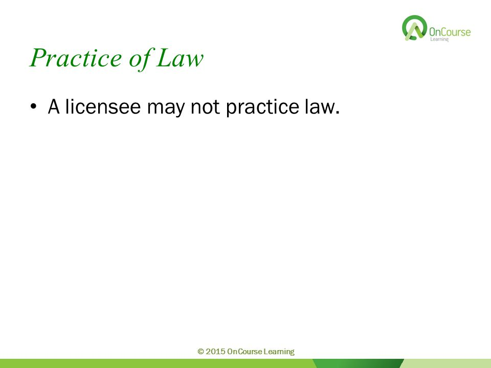 Practice of Law A licensee may not practice law. © 2015 OnCourse Learning