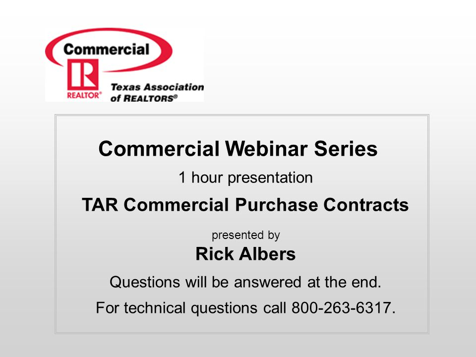 Commercial Webinar Series 1 hour presentation TAR Commercial Purchase Contracts presented by Rick Albers Questions will be answered at the end. For te
