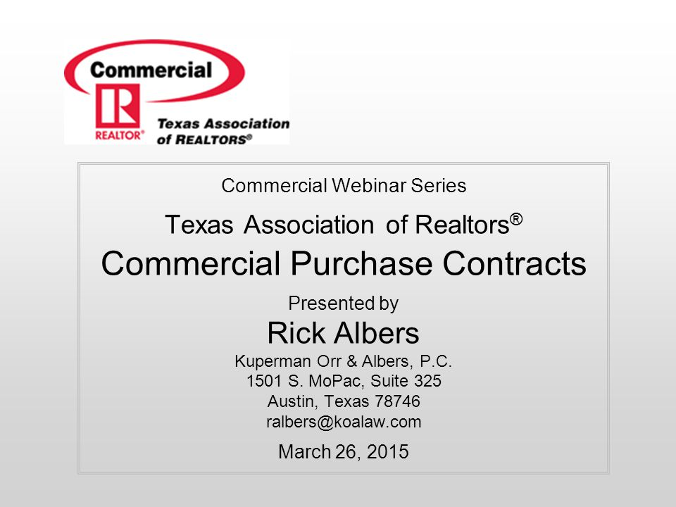 Commercial Webinar Series Texas Association of Realtors ® Commercial Purchase Contracts Presented by Rick Albers Kuperman Orr & Albers, P.C. 1501 S. M