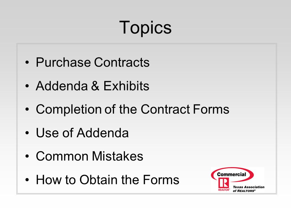 Topics Purchase Contracts Addenda & Exhibits Completion of the Contract Forms Use of Addenda Common Mistakes How to Obtain the Forms