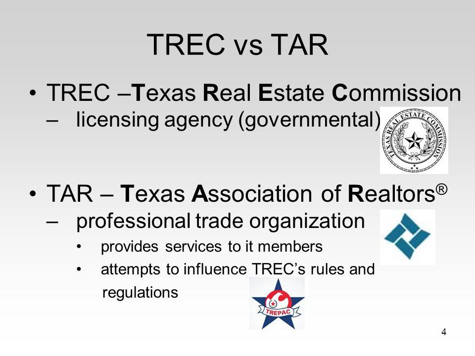 TREC vs TAR TREC –Texas Real Estate Commission – licensing agency (governmental) TAR – Texas Association of Realtors ® – professional trade organizati