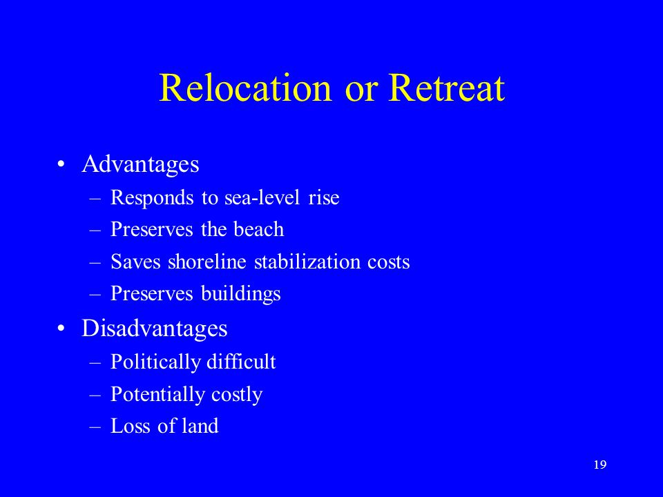Relocation or Retreat Advantages –Responds to sea-level rise –Preserves the beach –Saves shoreline stabilization costs –Preserves buildings Disadvanta