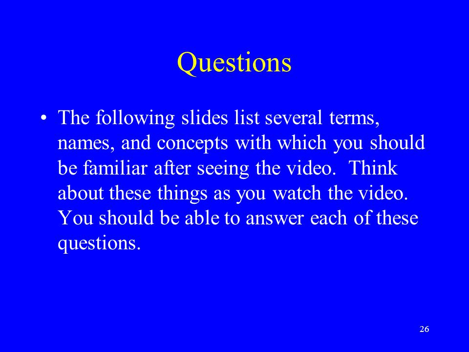 Questions The following slides list several terms, names, and concepts with which you should be familiar after seeing the video. Think about these thi