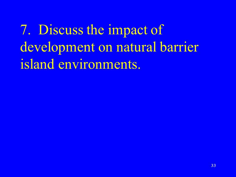 7. Discuss the impact of development on natural barrier island environments. 33