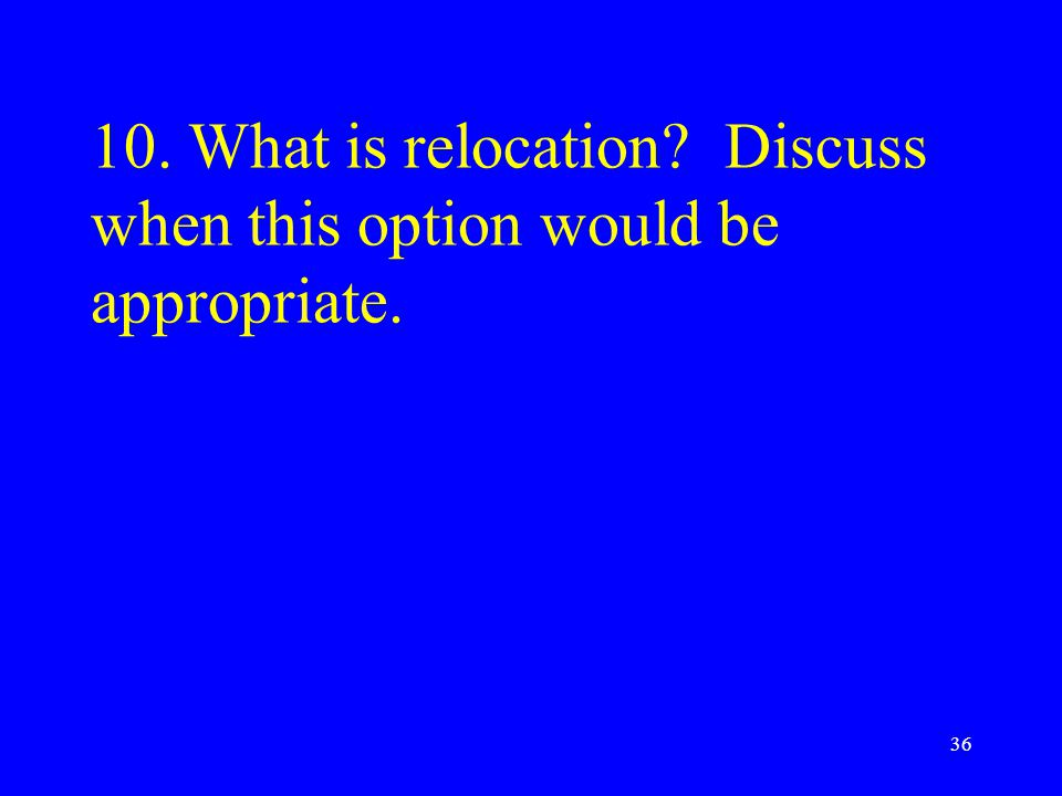 10. What is relocation? Discuss when this option would be appropriate. 36