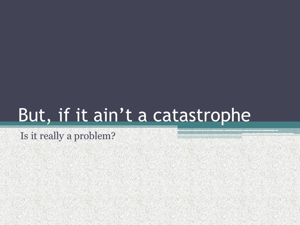 But, if it ain't a catastrophe Is it really a problem