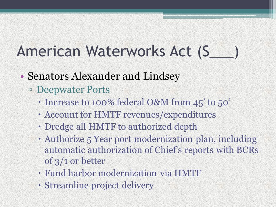 American Waterworks Act (S___) Senators Alexander and Lindsey ▫Deepwater Ports  Increase to 100% federal O&M from 45' to 50'  Account for HMTF reven