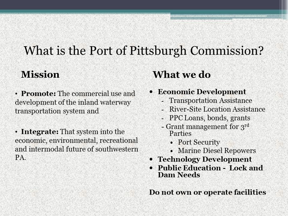What is the Port of Pittsburgh Commission? Mission What we do Promote: The commercial use and development of the inland waterway transportation system