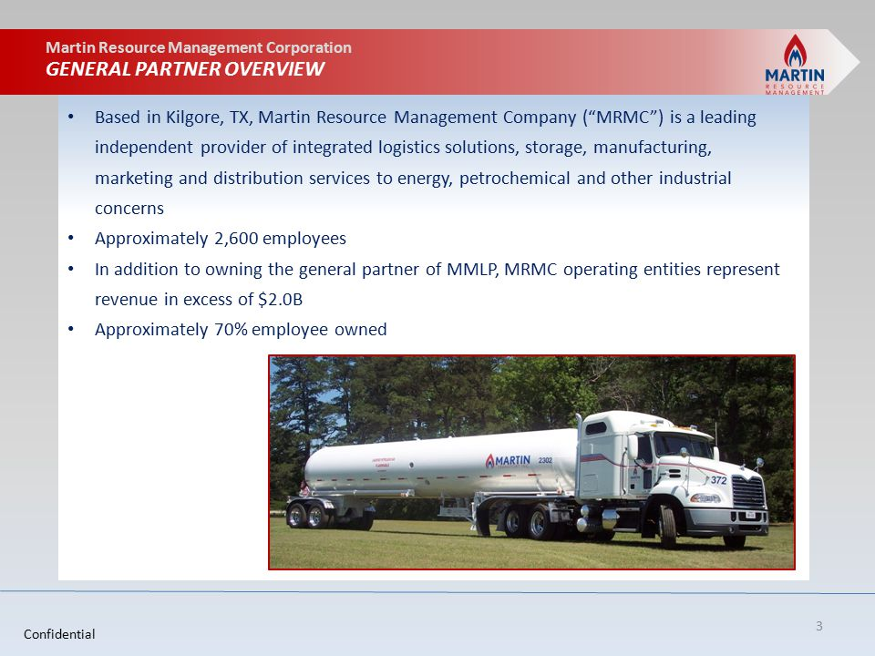 Martin Resource Management Corporation GENERAL PARTNER OVERVIEW Based in Kilgore, TX, Martin Resource Management Company ( MRMC ) is a leading independent provider of integrated logistics solutions, storage, manufacturing, marketing and distribution services to energy, petrochemical and other industrial concerns Approximately 2,600 employees In addition to owning the general partner of MMLP, MRMC operating entities represent revenue in excess of $2.0B Approximately 70% employee owned 3 Confidential