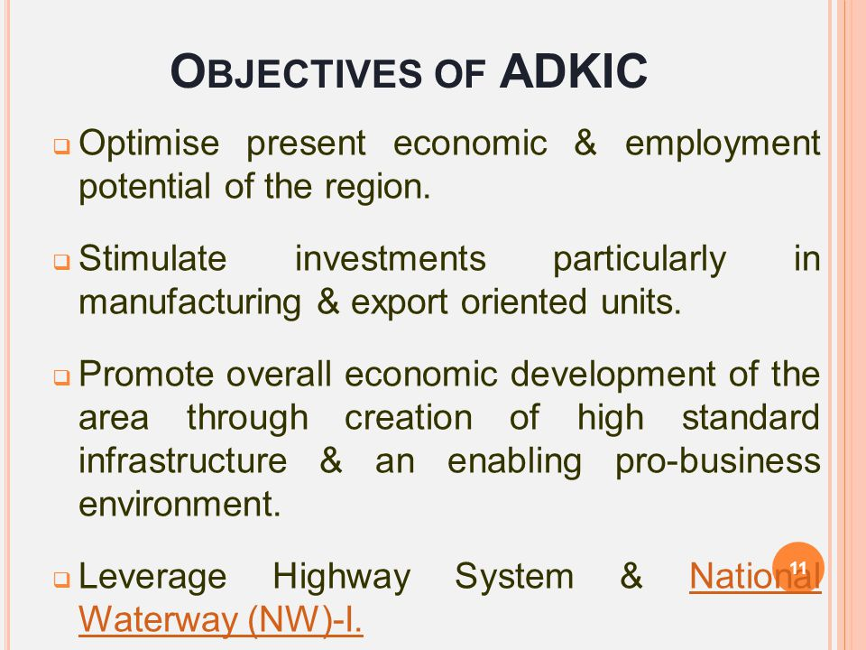 O BJECTIVES OF ADKIC  Optimise present economic & employment potential of the region.  Stimulate investments particularly in manufacturing & export