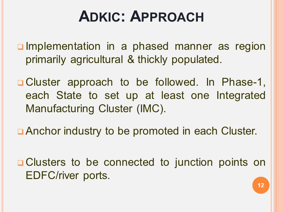 A DKIC : A PPROACH  Implementation in a phased manner as region primarily agricultural & thickly populated.  Cluster approach to be followed. In Pha