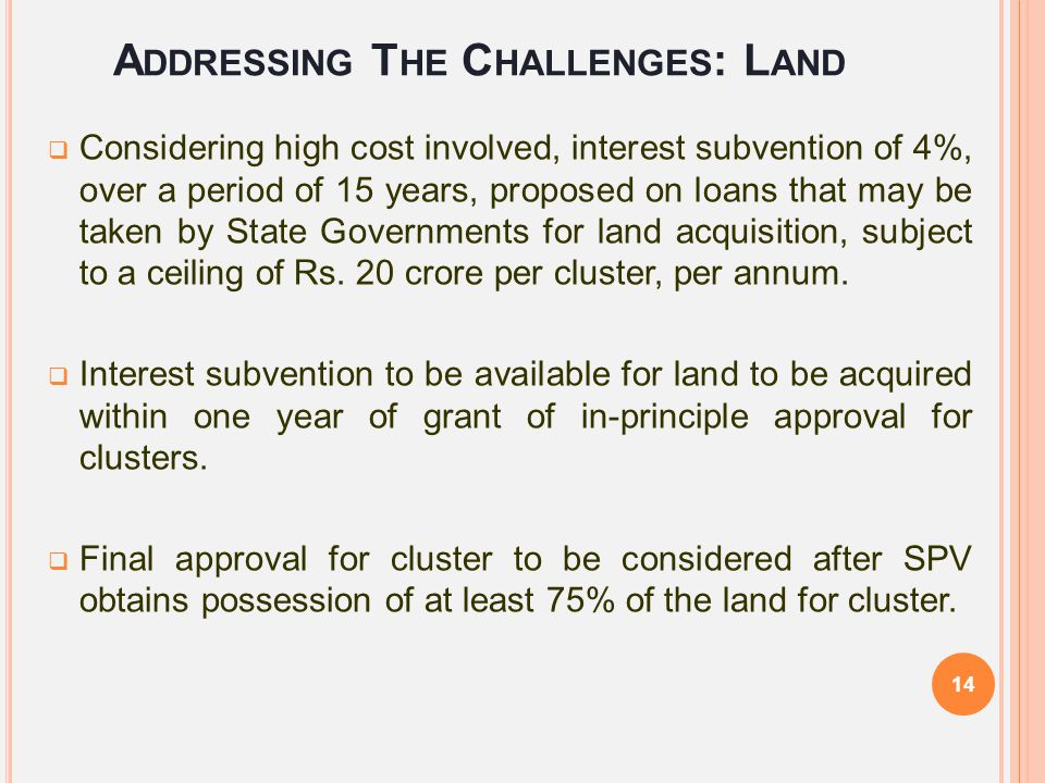 A DDRESSING T HE C HALLENGES : L AND  Considering high cost involved, interest subvention of 4%, over a period of 15 years, proposed on loans that ma