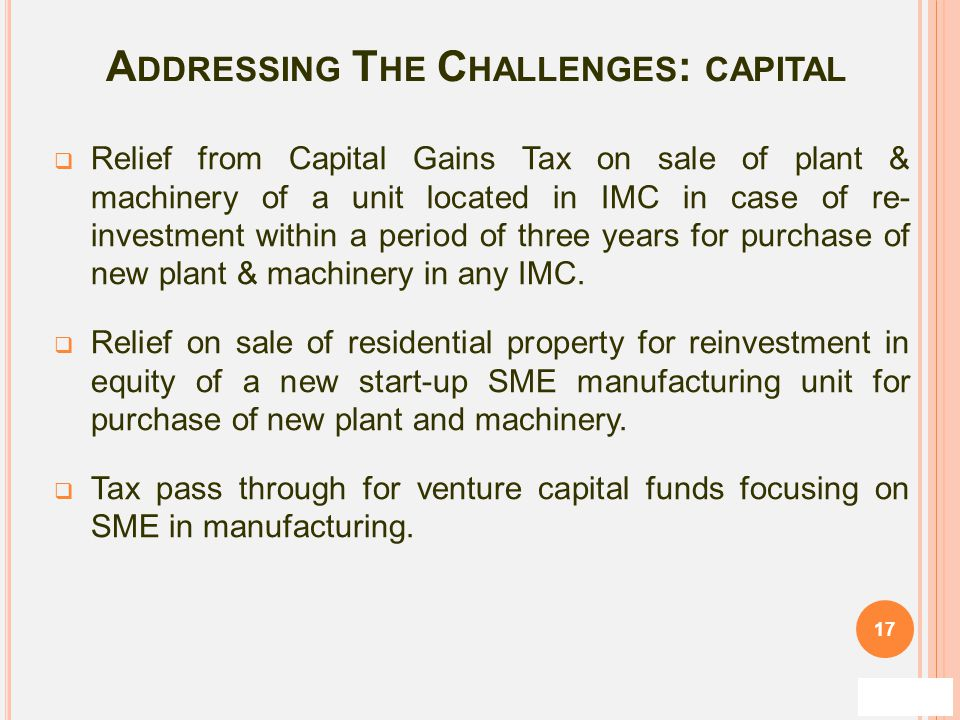 A DDRESSING T HE C HALLENGES : CAPITAL  Relief from Capital Gains Tax on sale of plant & machinery of a unit located in IMC in case of re- investment