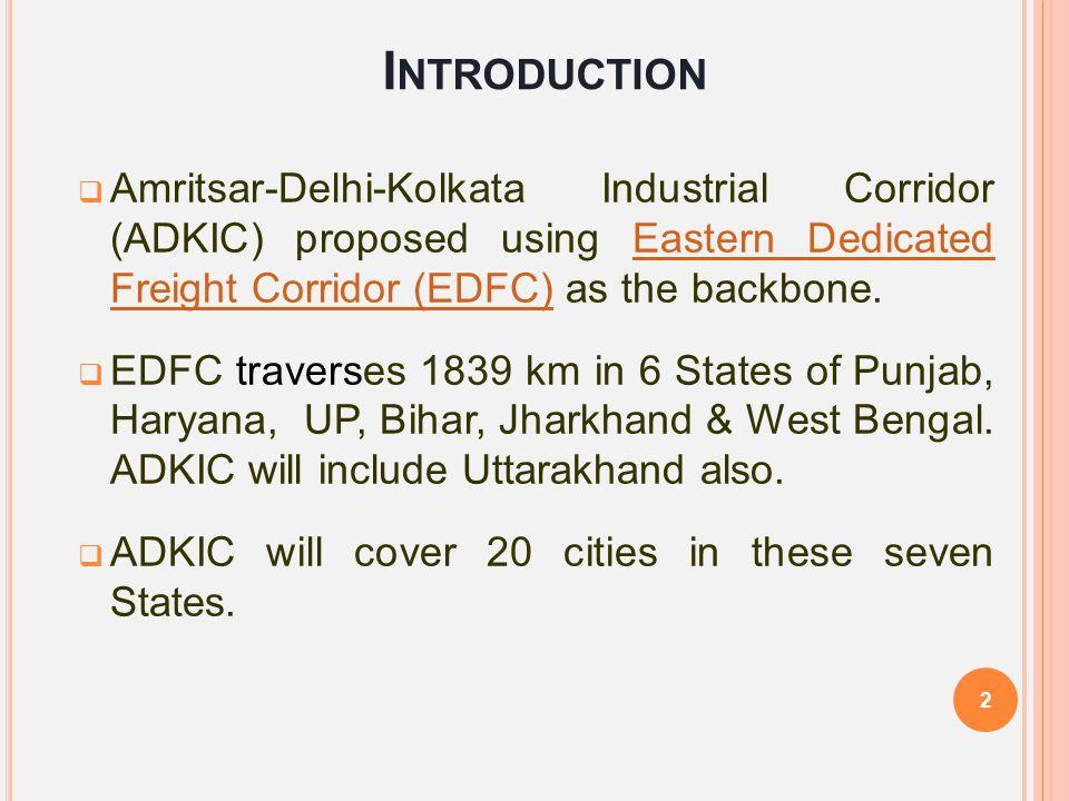 I NTRODUCTION  Amritsar-Delhi-Kolkata Industrial Corridor (ADKIC) proposed using Eastern Dedicated Freight Corridor (EDFC) as the backbone.Eastern De