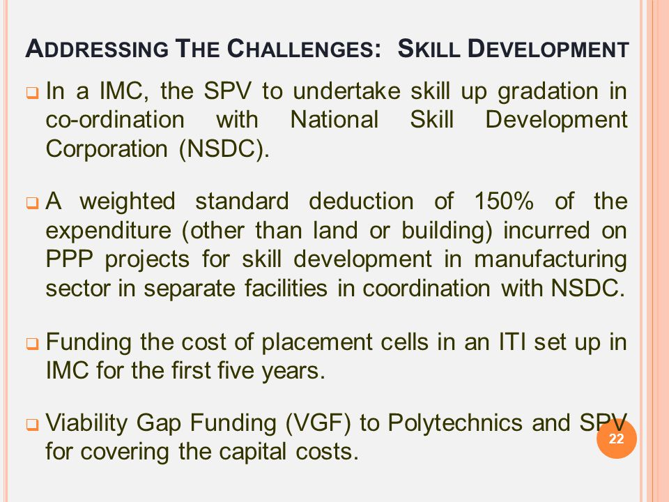 A DDRESSING T HE C HALLENGES : S KILL D EVELOPMENT  In a IMC, the SPV to undertake skill up gradation in co-ordination with National Skill Developmen