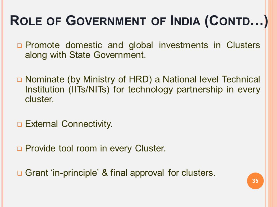 R OLE OF G OVERNMENT OF I NDIA (C ONTD …)  Promote domestic and global investments in Clusters along with State Government.  Nominate (by Ministry o