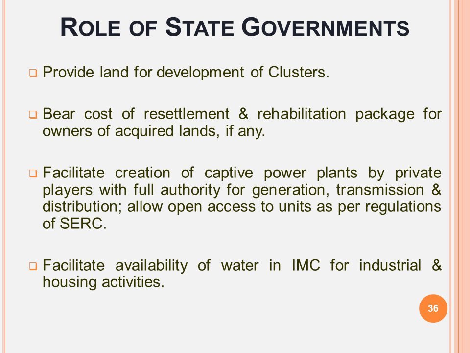 R OLE OF S TATE G OVERNMENTS  Provide land for development of Clusters.  Bear cost of resettlement & rehabilitation package for owners of acquired l
