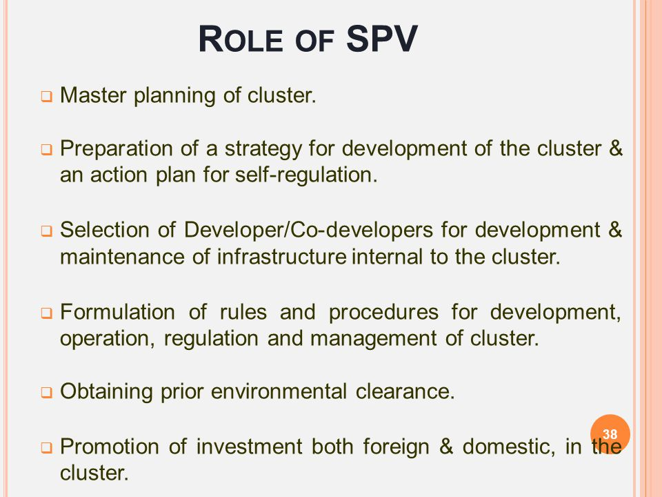 R OLE OF SPV  Master planning of cluster.  Preparation of a strategy for development of the cluster & an action plan for self-regulation.  Selectio