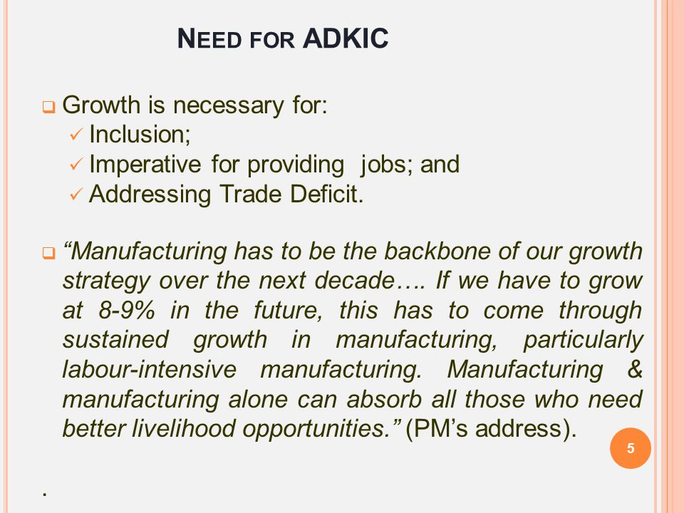 """N EED FOR ADKIC  Growth is necessary for: Inclusion; Imperative for providing jobs; and Addressing Trade Deficit.  """"Manufacturing has to be the back"""